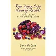 Raw Vegan Easy Healthy Recipes: Simple, Low-Fat, Health-Infusing Cuisine by John McCabe (2013-08-09)