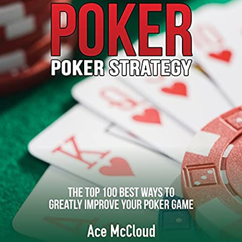 Poker: Poker Strategy: The Top 100 Best Ways To Greatly Improve Your Poker Game