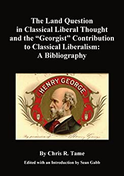 """The Land Question in Classical Liberal Thought and the """"Georgist"""" Contribution to Classical Liberalism: A Bibliography by [Tame, Chris]"""