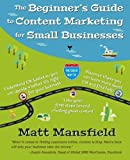 The Beginner's Guide to Content Marketing for Small Businesses: The quick way to know if content marketing is right for your small business, how to create great content and where to learn more by Matt Mansfield (2014-06-06)