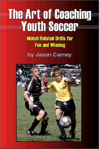 Art of Coaching Youth Soccer: Match Related Drills and Exercises for Fun and Winning by Jason Carney (2002-08-06)