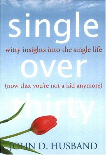 Single Over Thirty: Witty Insights into the Single Life (Now That You're Not a Kid Anymore) by John D. Husband (2007-02-01)