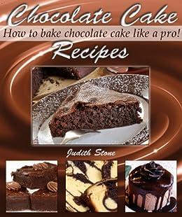 Chocolate Cake Recipes - How to Bake Chocolate Cake Like A Pro! by [Stone, Judith]