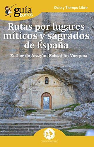 GuíaBurros Rutas por lugares míticos y sagrados de España: Descubre los enclaves míticos que no aparecen en las guías de viajes.