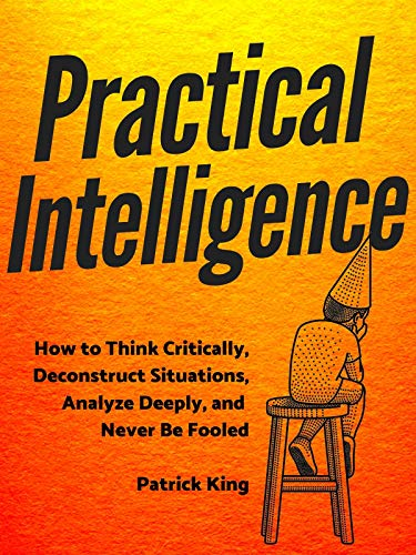 Practical Intelligence: How to Think Critically, Deconstruct ...