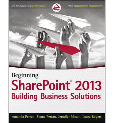 Beginning SharePoint 2013 Building Business Solutions with SharePoint {{ BEGINNING SHAREPOINT 2013 BUILDING BUSINESS SOLUTIONS WITH SHAREPOINT }} By Rogers, Laura ( AUTHOR) Feb-25-2013