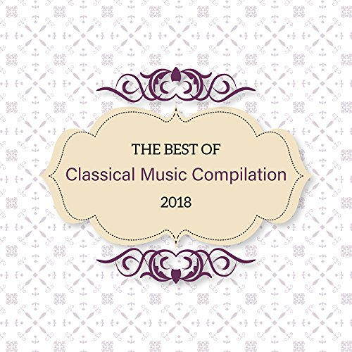 The Best of Classical Music Compilation 2018