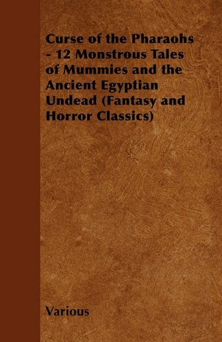 Curse of the Pharaohs - 12 Monstrous Tales of Mummies and the Ancient Egyptian Undead (Fantasy and Horror Classics) Cover Image