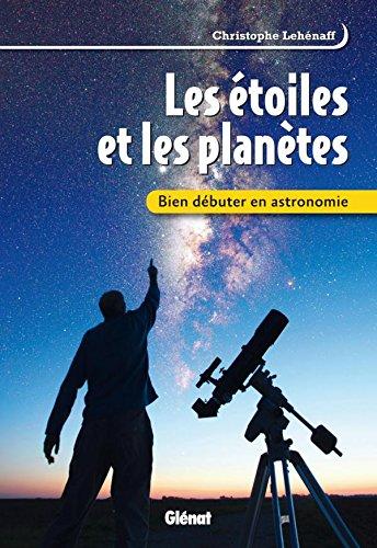 Bien débuter en astronomie: Les étoiles et les planètes par Christophe Lehénaff
