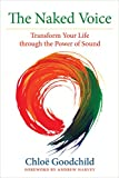 The Naked Voice: Transform Your Life through the Power of Sound