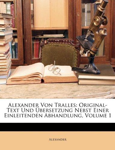 Alexander Von Tralles: Original-Text Und Ubersetzung Nebst Einer Einleitenden Abhandlung, Volume 1