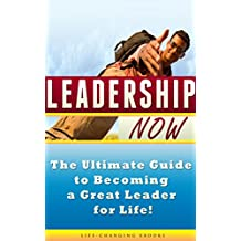 LEADERSHIP: Leadership NOW - The Ultimate Guide to Becoming a Great Leader for Life!: Leadership (English Edition)