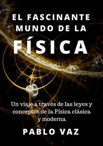 El fascinante mundo de la Fisica: Un viaje a traves de las leyes y conceptos de la Fisica clasica y moderna por Pablo Vaz