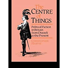 The Centre of Things: Political Fiction in Britain from Disraeli to the Present: Political Fiction from Disraeli to the Present