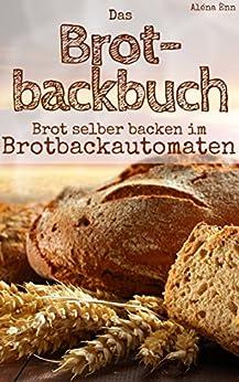 Brot backen mit dem Brotbackautomat: Das Brotbackbuch - 50 Rezepte für Genießer: Brot und Brötchen backen für Anfänger & Fortgeschrittene (Backen - die besten Rezepte 7) von [Ènn, Aléna]