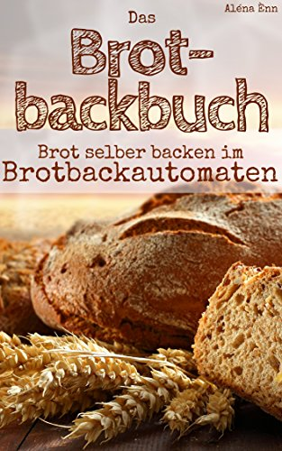Brot backen mit dem Brotbackautomat: Das Brotbackbuch -...