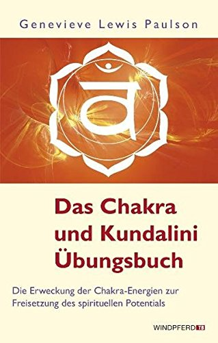 Das Chakra- und Kundalini-Übungsbuch - Die Erweckung der Chakra-Energien zur Freisetzung des spirituellen Potentials