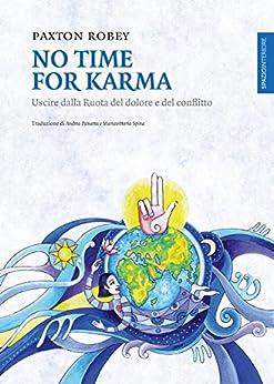 No Time For Karma: Uscire dalla Ruota del dolore e del conflitto di [Robey, Paxton]
