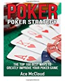 Poker: Poker Strategy- The Top 100 Best Ways To Greatly Improve Your Poker Game (Poker Guide, Poker Hands, Poker Math, Poker Games, Poker Bluffing, Winning Poker Hands)