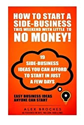 How To Start A Side-Business THIS Weekend With Little To NO Money!: 19 side-business ideas you can afford to start in just a few days. by Alex Broches (2014-09-15)
