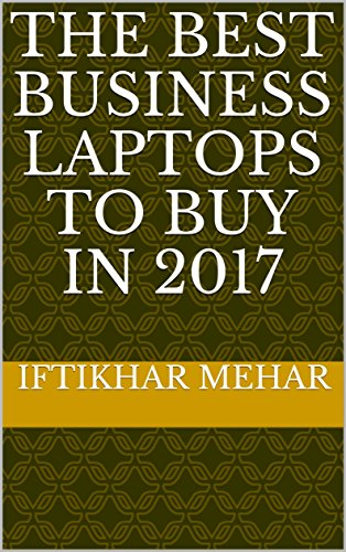 The Best Business Laptops to Buy in 2017 (English Edition) (Beste Business-notebook)