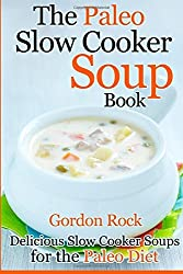 The Paleo Slow Cooker Soup Book: Delicious Slow Cooker Soups for the Paleo Diet by Gordon Rock (2014-07-15)