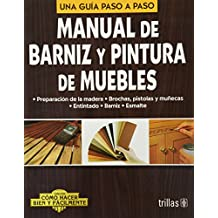 Manual de barniz y pintura de muebles/Manual of varnish and furniture paint: Una guia paso a paso/A Step by Step Guide (Como hacer bien y facilmente/How to Do Well and Easily)