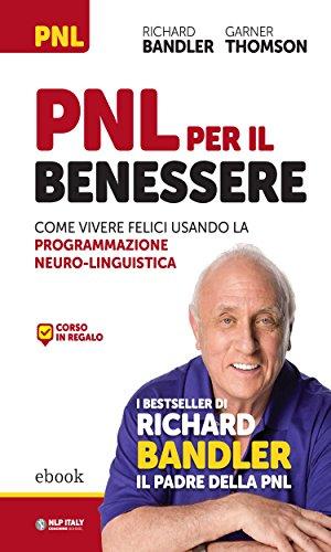 PNL per il benessere: Come vivere felici usando la Programmazione Neuro