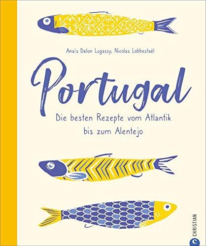 Portugal - Die besten Rezepte vom Atlantik bis zum Alentejo. 65 portugiesische Kultrezepte: Unglaublich vielfältig und lecker! Mit spannenden Porträts ... der interessantesten Gastronomen und Lokale.