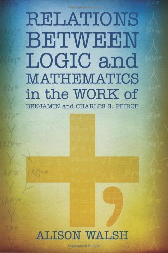 Relations between Logic and Mathematics in the Work of Benjamin and Charles S. Peirce by Walsh, Alison (2012) Paperback
