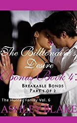 The Billionaire's Desire Bonus Book 4 Part 1 of 2:  Breakable Bonds (The Hunter Family 6)