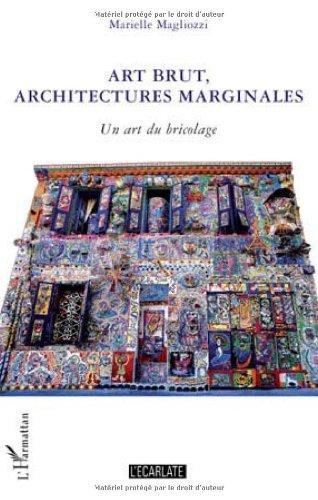 Art brut, architectures marginales : Un art du bricolage par Marielle Magliozzi