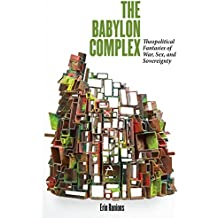 The Babylon Complex: Theopolitical Fantasies of War, Sex, and Sovereignty