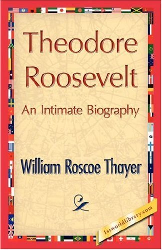 Theodore Roosevelt, an Intimate Biography by William Roscoe Thayer (2007-07-15)