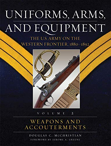 Uniforms, Arms, And Equipment: The U.S. Army on the Western Frontier, 1880-1892