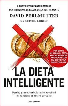 La dieta intelligente: Perché grano, carboidrati e zuccheri minacciano il nostro cervello di [Perlmutter, David]