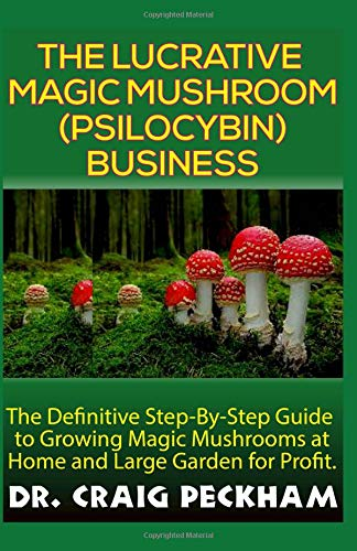 The Lucrative Magic Mushroom (Psilocybin) Business: The Definite Step-By-Step Guide To Growing Magic Mushrooms At Home and Large Garden for Profit. (Magic Mushroom Growing)