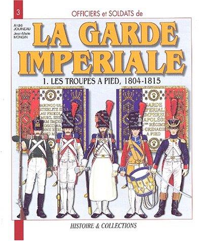 Officiers et soldats de la Garde impériale (1804-1815) : Tome 1, Les troupes à pied