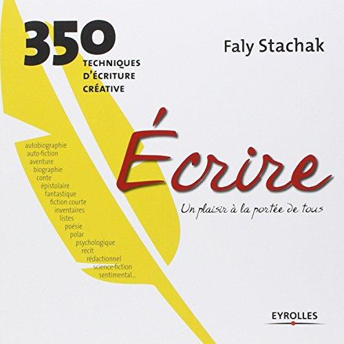 Écrire - un plaisir à la portée de tous: 350 techniques d'écriture créative par Faly Stachak