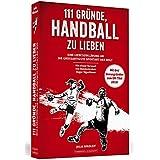 111 Gründe, Handball zu lieben: Eine Liebeserklärung an die großartigste Sportart der Welt. Mit einem Vorwort von Bundestrainer Dagur Sigurðsson