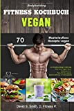 Bodybuilding VEGAN FITNESS Kochbuch: 70 Muskelaufbau Rezepte vegan zur Bodybuilding Ernährung. Das neue Vegan Sport Kochbuch inkl. Tipps für die vegane Sporternährung & Trainingsplan - David S. Smith, D. Fitness P.