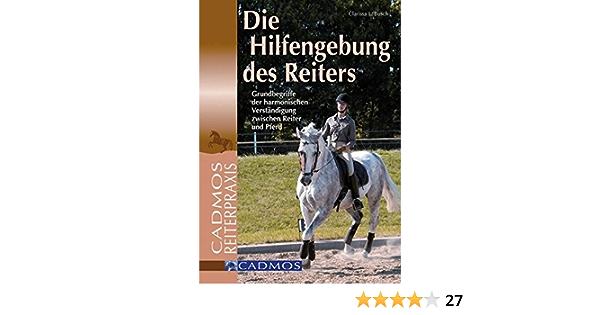 Die Hilfengebung Des Reiters Grundbegriffe Der Harmonischen Verstandigung Zwischen Reiter Und Pferd Cadmos Reiterpraxis Amazon De Busch Clarissa L Bucher