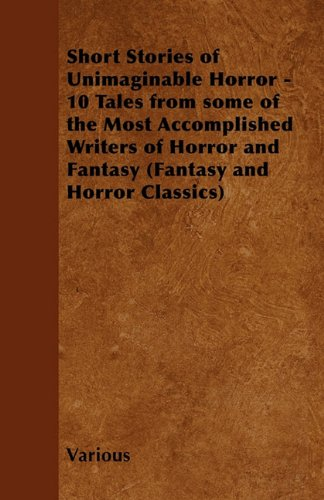 Short Stories of Unimaginable Horror - 10 Tales from Some of the Most Accomplished Writers of Horror and Fantasy (Fantasy and Horror Classics)