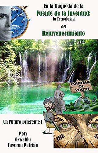En la Búsqueda de la Fuente de la Juventud: La Tecnología del Rejuvenecimiento (UN FUTURO DIFERENTE nº 1) por Oswaldo Faverón Patriau