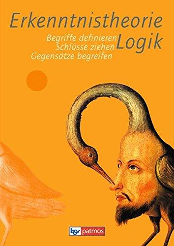 Erkenntnistheorie Logik: Begriffe definieren - Schlüsse ziehen - Gegensätze begreifen. Arbeitsbuch