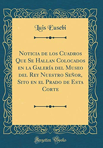 Noticia de los Cuadros Que Se Hallan Colocados en la Galería del Museo del Rey Nuestro Señor, Sito en el Prado de Esta Corte (Classic Reprint)