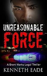 Unreasonable Force: A Brent Marks Legal Thriller (Brent Marks Legal Thrillers Collection) (Volume 4) by Kenneth Eade (2015-07-07)