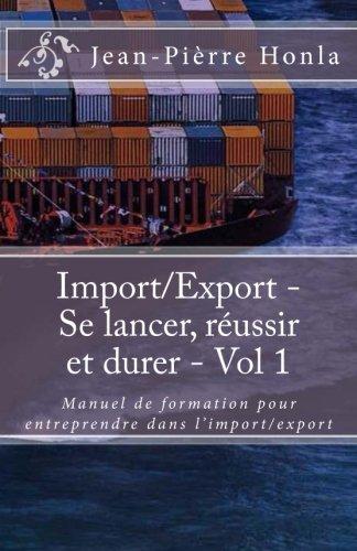 Import/Export - Se lancer, réussir et durer - Vol 1: Manuel de formation pour entreprendre dans l?import/export (Volume)