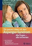 Ein ganzes Leben mit dem Asperger-Syndrom: Von Kindheit bis Erwachsensein - alles was weiterhilft - Tony Tony Attwood
