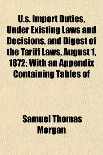 U.s. Import Duties, Under Existing Laws and Decisions, and Digest of the Tariff Laws, August 1, 1872; With an Appendix Containing Tables of